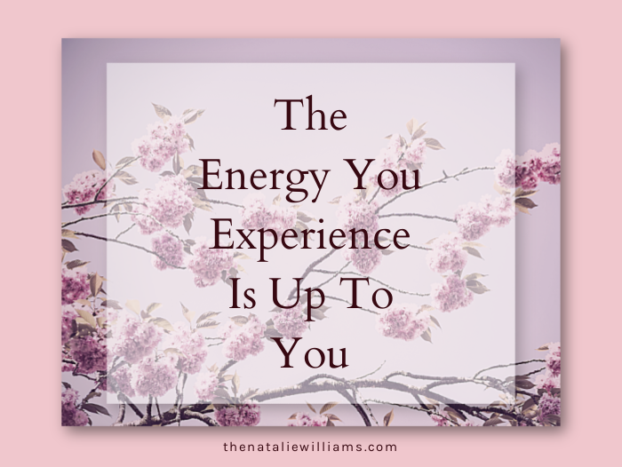 The Energy You Experience Is Up To You