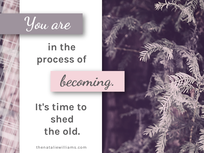 You are in the process of becoming. It's time to shed the old.