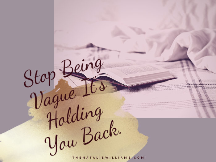 Stop Being Vague It's Holding You Back.