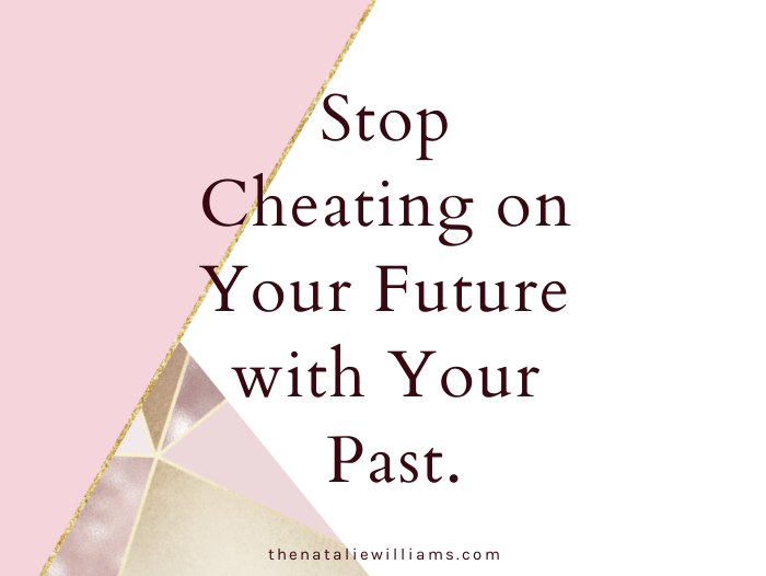 Stop Cheating on Your Future with Your Past.