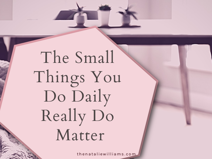 The Small Things You Do Daily Really Do Matter