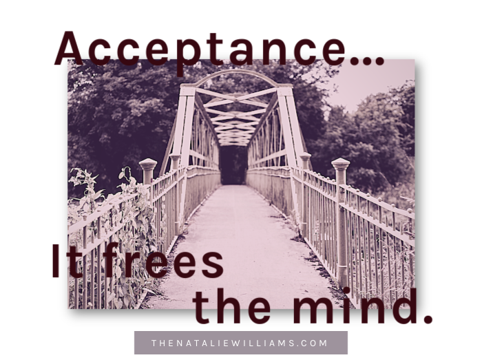 Acceptance…It frees the mind.