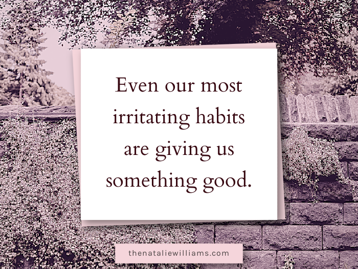 Even our most irritating habits are giving us something good.