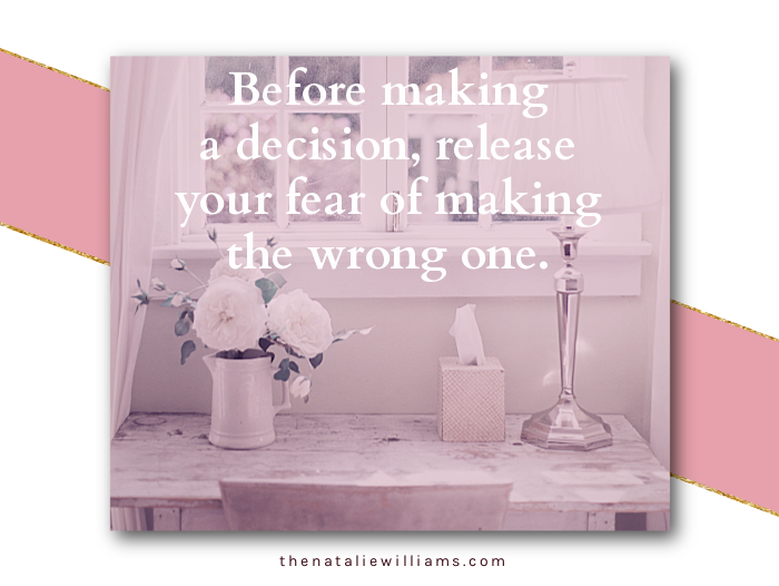 Before making a decision, release your fear of making the wrong one.