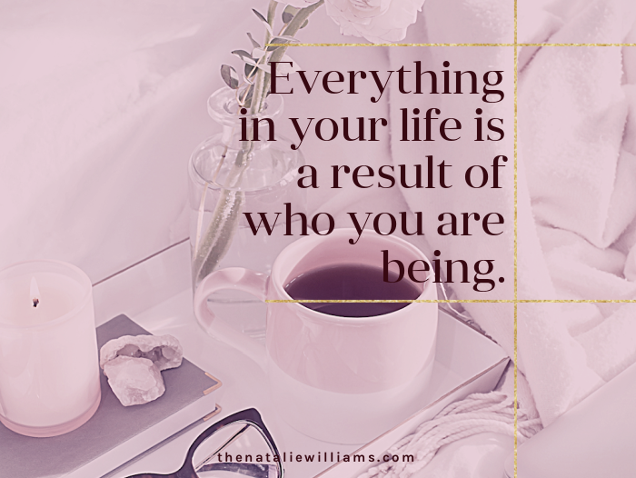 Everything in your life is a result of who you are being.