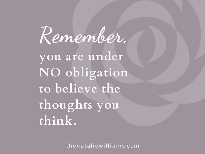 Remember, you are under NO obligation to believe the thoughts you think.