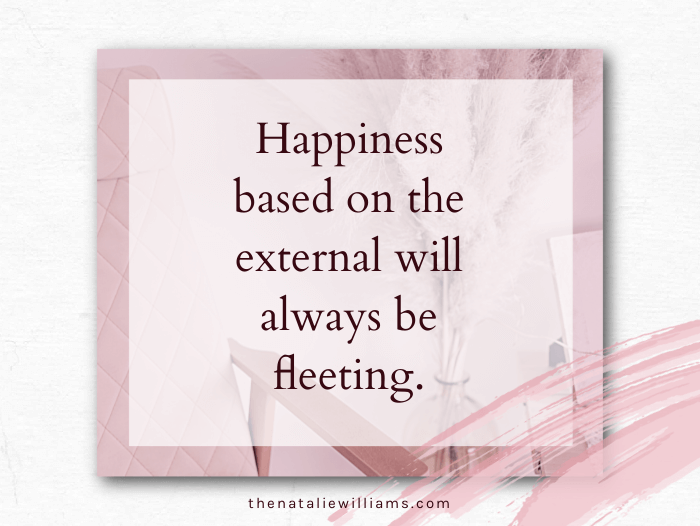 Happiness based on the external will always be fleeting.