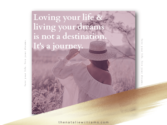 Loving your life and living your dreams is not a destination. It's a journey.