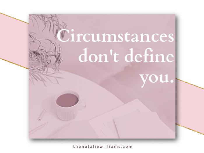 Circumstances don't define you.