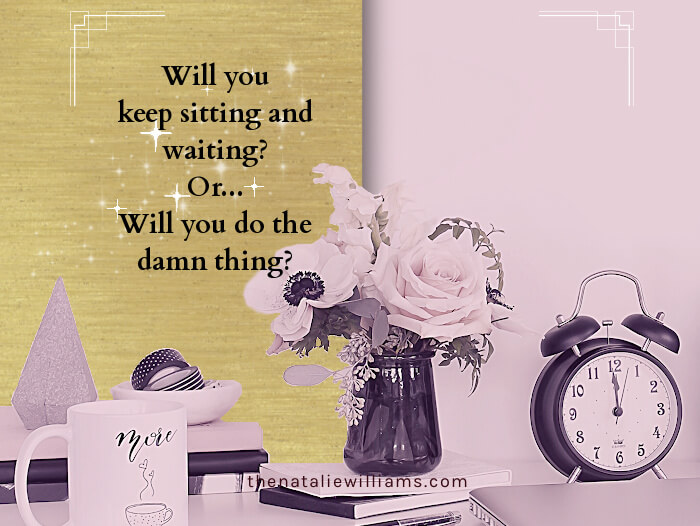 Will you keep sitting and waiting? Or will you do the damn thing?