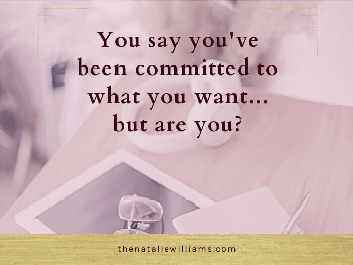 You say you've been committed to what you want…but are you?